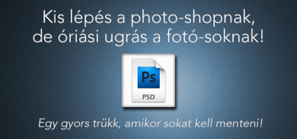 Kis lépés a photo-shopnak, de óriási ugrás a fotó-soknak! Egy gyors trükk, amikor sokat kell menteni!